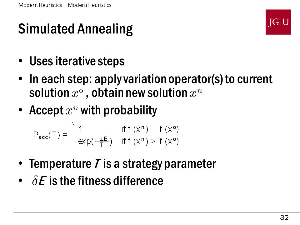 32 Simulated Annealing Uses iterative steps In each step: apply variation operator(s) to current solution x o, obtain new solution x n Accept x n with