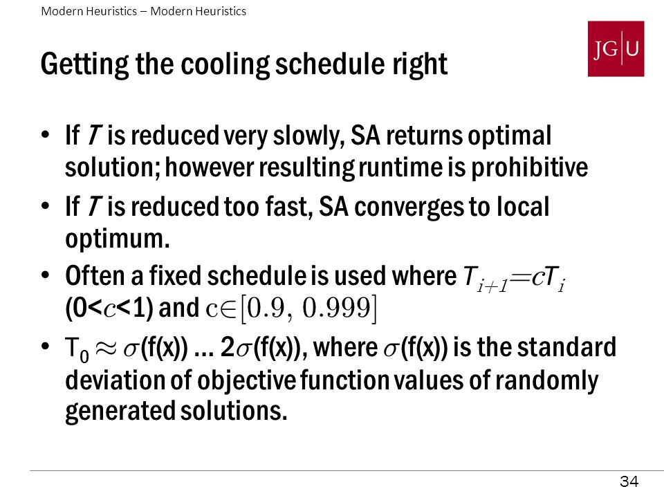 34 Getting the cooling schedule right If T is reduced very slowly, SA returns optimal solution; however resulting runtime is prohibitive If T is reduced too fast, SA converges to local optimum.
