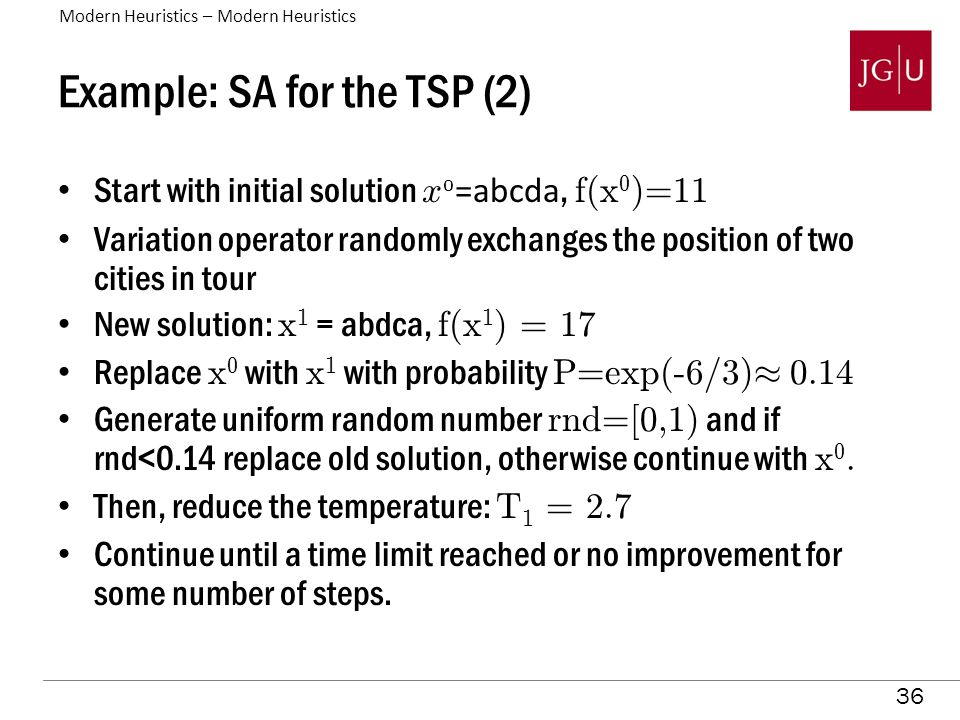 36 Example: SA for the TSP (2) Start with initial solution x 0 =abcda, f(x 0 )=11 Variation operator randomly exchanges the position of two cities in tour New solution: x 1 = abdca, f(x 1 ) = 17 Replace x 0 with x 1 with probability P=exp(-6/3) ¼ 0.14 Generate uniform random number rnd=[0,1) and if rnd<0.14 replace old solution, otherwise continue with x 0.