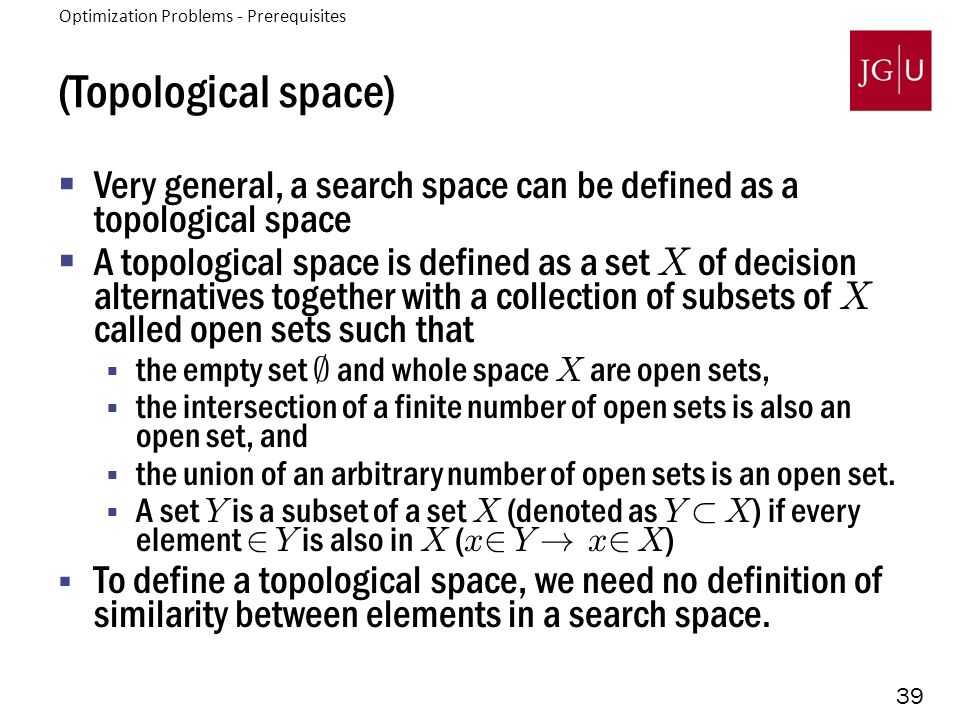 39 (Topological space)  Very general, a search space can be defined as a topological space  A topological space is defined as a set X of decision al