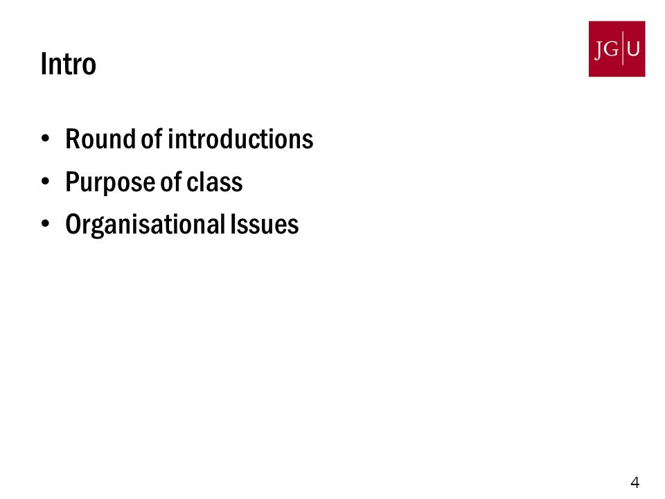 4 Intro Round of introductions Purpose of class Organisational Issues