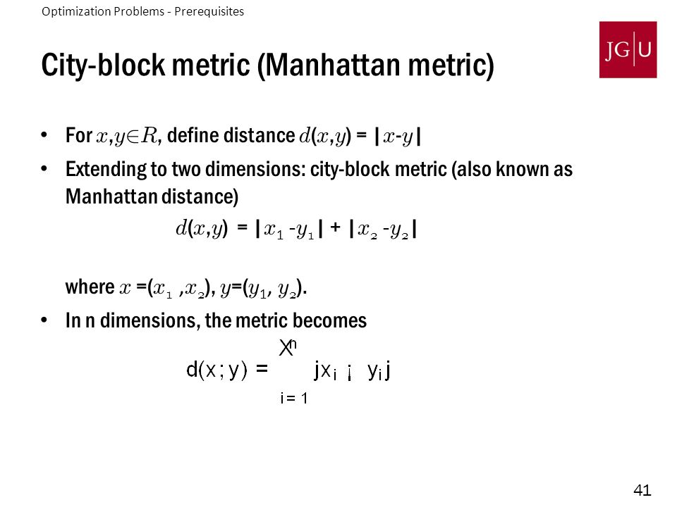 41 City-block metric (Manhattan metric) For x, y 2 R, define distance d ( x, y ) = | x - y | Extending to two dimensions: city-block metric (also known as Manhattan distance) d ( x, y ) = | x 1 - y 1 | + | x 2 - y 2 | where x =( x 1, x 2 ), y =( y 1, y 2 ).
