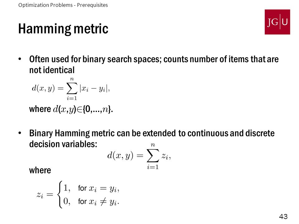 43 Hamming metric Often used for binary search spaces; counts number of items that are not identical where d ( x, y ) 2 {0,…, n }.