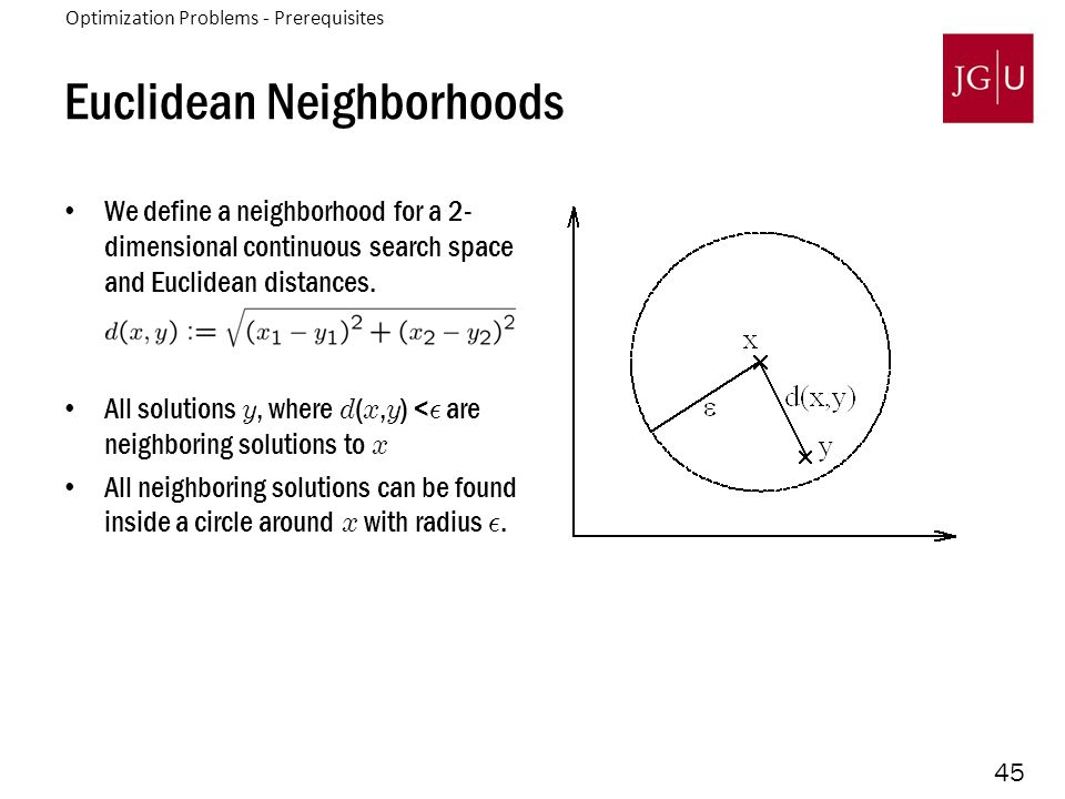 45 Euclidean Neighborhoods We define a neighborhood for a 2- dimensional continuous search space and Euclidean distances. All solutions y, where d ( x