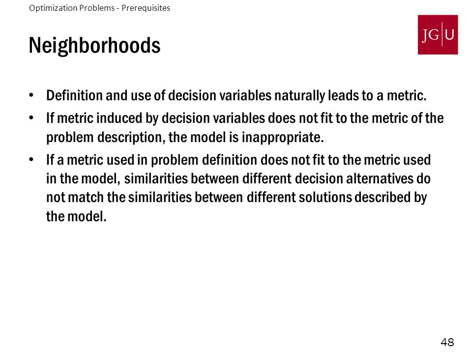 48 Neighborhoods Definition and use of decision variables naturally leads to a metric. If metric induced by decision variables does not fit to the met