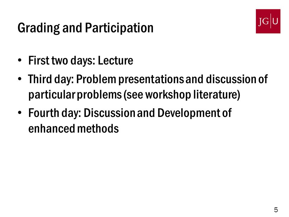 5 Grading and Participation First two days: Lecture Third day: Problem presentations and discussion of particular problems (see workshop literature) Fourth day: Discussion and Development of enhanced methods