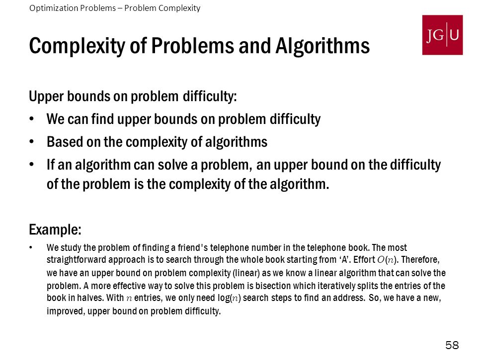 58 Complexity of Problems and Algorithms Upper bounds on problem difficulty: We can find upper bounds on problem difficulty Based on the complexity of algorithms If an algorithm can solve a problem, an upper bound on the difficulty of the problem is the complexity of the algorithm.