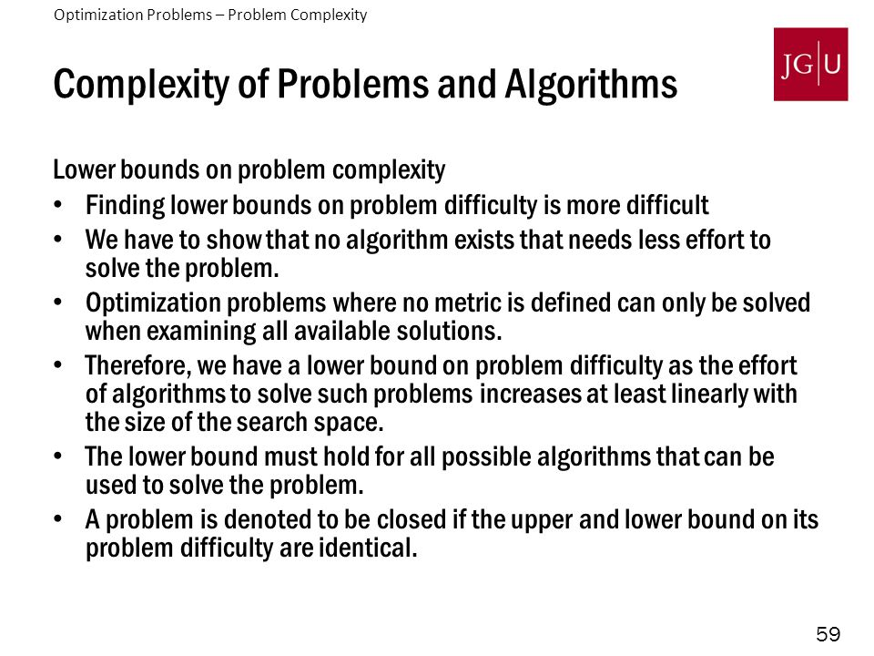59 Complexity of Problems and Algorithms Lower bounds on problem complexity Finding lower bounds on problem difficulty is more difficult We have to show that no algorithm exists that needs less effort to solve the problem.