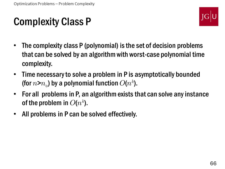 66 Complexity Class P The complexity class P (polynomial) is the set of decision problems that can be solved by an algorithm with worst-case polynomia
