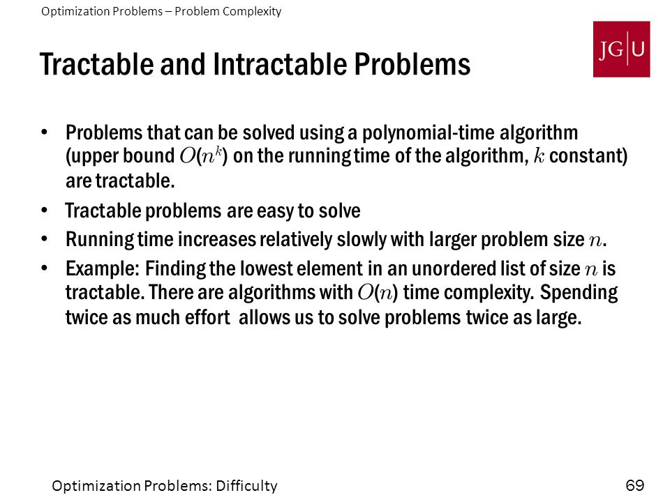 69 Tractable and Intractable Problems Problems that can be solved using a polynomial-time algorithm (upper bound O ( n k ) on the running time of the
