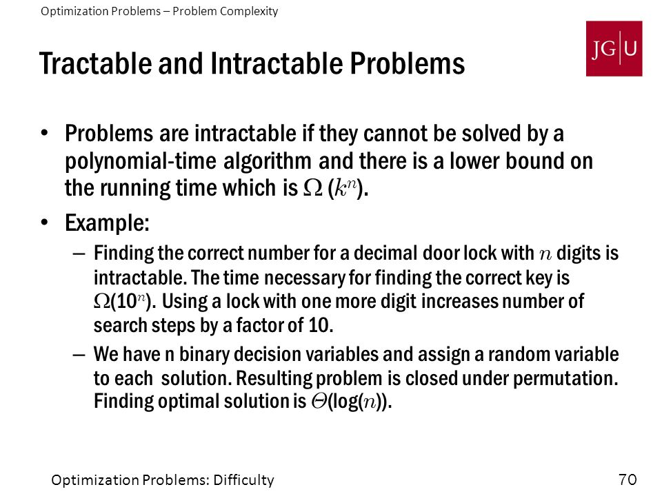 70 Tractable and Intractable Problems Problems are intractable if they cannot be solved by a polynomial-time algorithm and there is a lower bound on the running time which is  ( k n ).