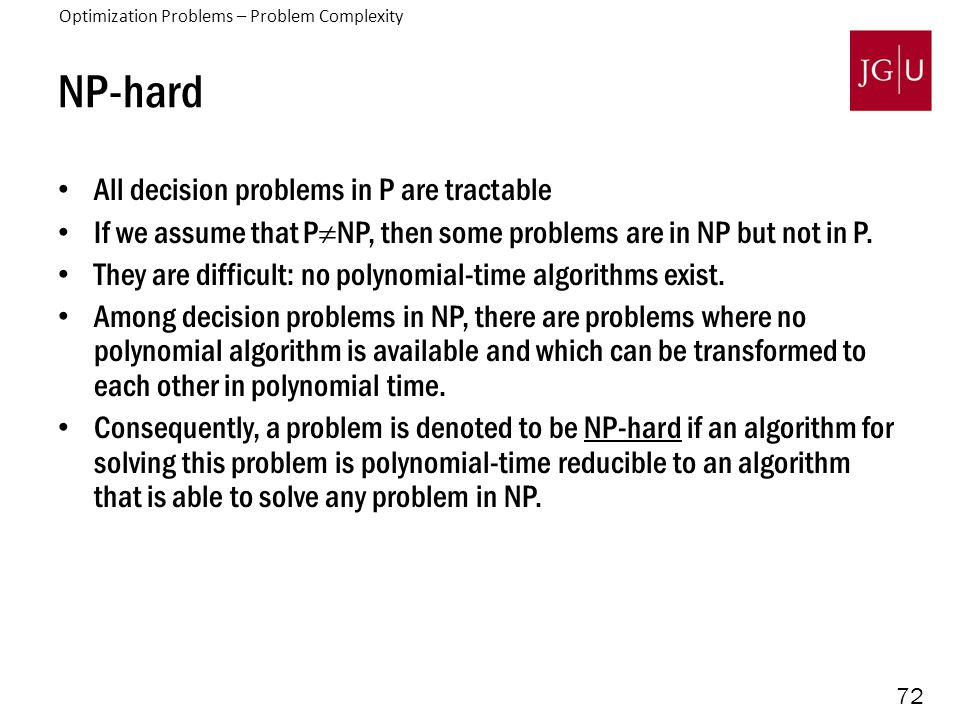 72 NP-hard All decision problems in P are tractable If we assume that P  NP, then some problems are in NP but not in P. They are difficult: no polyno