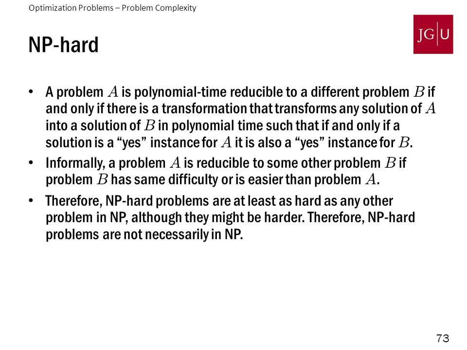 73 NP-hard A problem A is polynomial-time reducible to a different problem B if and only if there is a transformation that transforms any solution of A into a solution of B in polynomial time such that if and only if a solution is a yes instance for A it is also a yes instance for B.