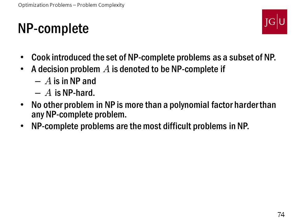 74 NP-complete Cook introduced the set of NP-complete problems as a subset of NP. A decision problem A is denoted to be NP-complete if –A is in NP and