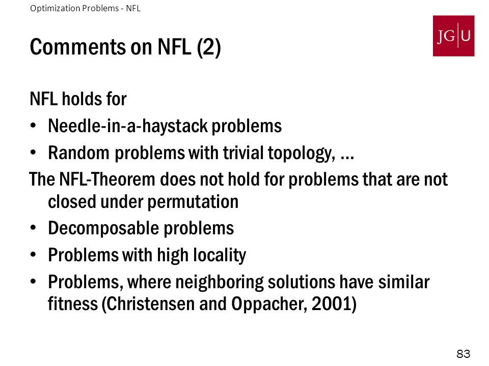 83 Comments on NFL (2) NFL holds for Needle-in-a-haystack problems Random problems with trivial topology, … The NFL-Theorem does not hold for problems that are not closed under permutation Decomposable problems Problems with high locality Problems, where neighboring solutions have similar fitness (Christensen and Oppacher, 2001) Optimization Problems - NFL