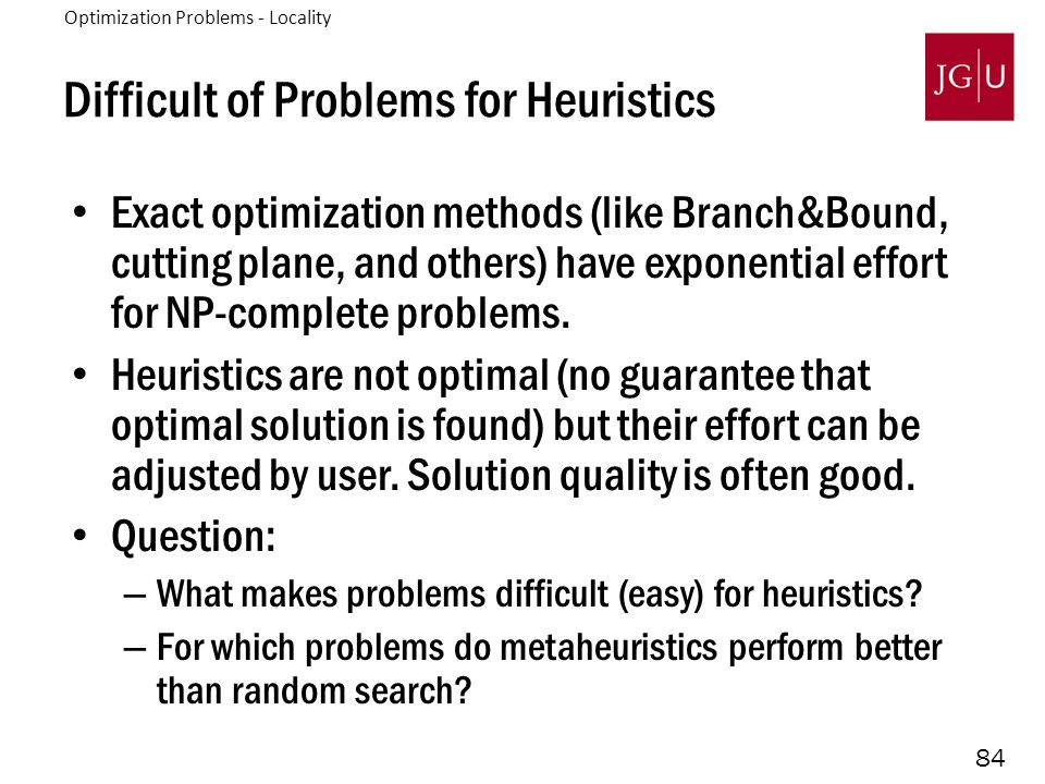 84 Difficult of Problems for Heuristics Exact optimization methods (like Branch&Bound, cutting plane, and others) have exponential effort for NP-complete problems.
