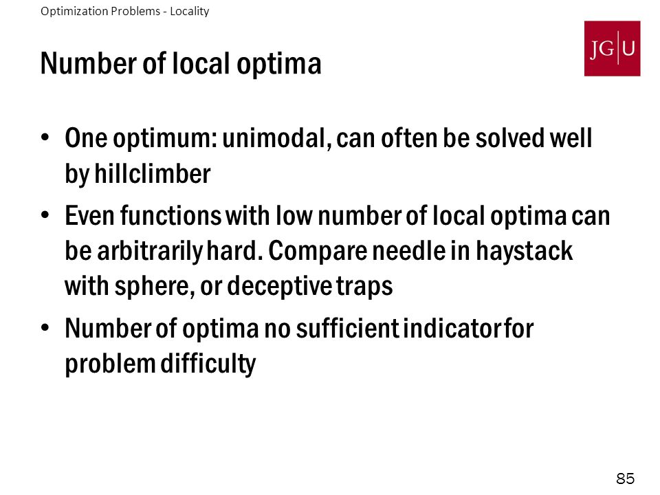 85 Number of local optima One optimum: unimodal, can often be solved well by hillclimber Even functions with low number of local optima can be arbitrarily hard.