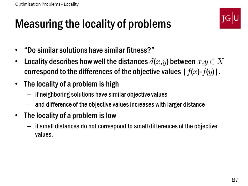 87 Measuring the locality of problems Do similar solutions have similar fitness Locality describes how well the distances d ( x, y ) between x, y 2 X correspond to the differences of the objective values | f ( x )- f ( y )|.