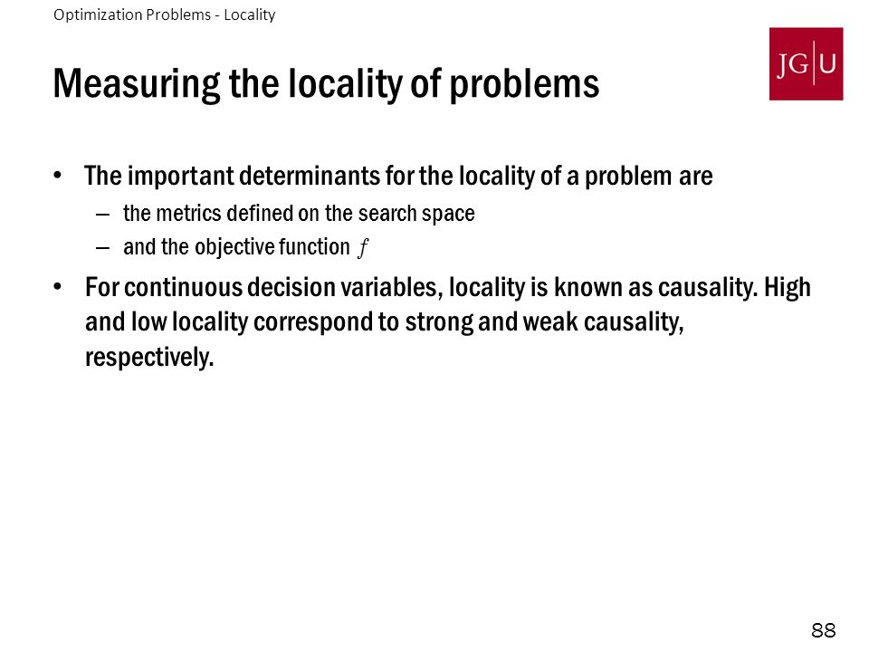 88 Measuring the locality of problems The important determinants for the locality of a problem are – the metrics defined on the search space – and the