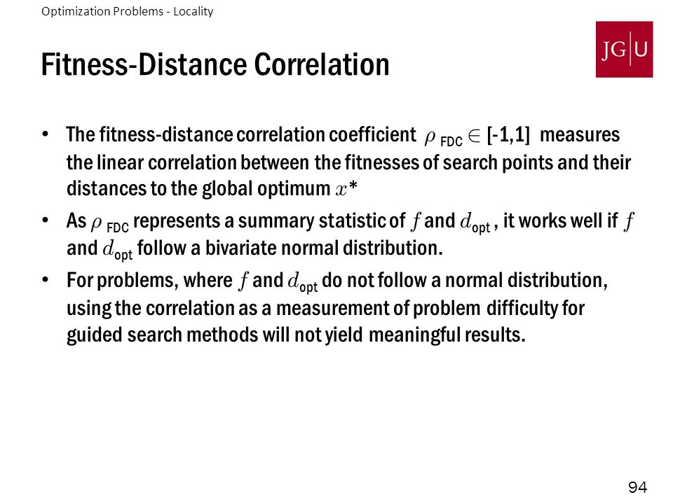 94 Fitness-Distance Correlation The fitness-distance correlation coefficient ½ FDC 2 [-1,1] measures the linear correlation between the fitnesses of search points and their distances to the global optimum x * As ½ FDC represents a summary statistic of f and d opt, it works well if f and d opt follow a bivariate normal distribution.