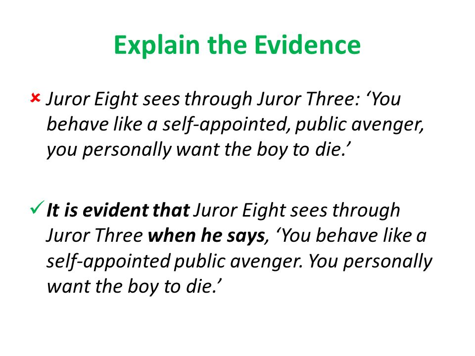 Explain the Evidence  Juror Eight sees through Juror Three: 'You behave like a self-appointed, public avenger, you personally want the boy to die.' It is evident that Juror Eight sees through Juror Three when he says, 'You behave like a self-appointed public avenger.
