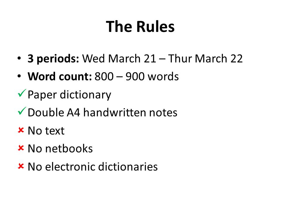 The Rules 3 periods: Wed March 21 – Thur March 22 Word count: 800 – 900 words Paper dictionary Double A4 handwritten notes  No text  No netbooks  No electronic dictionaries