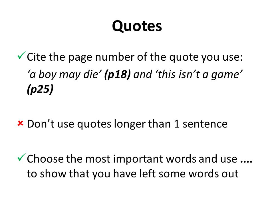 Quotes Cite the page number of the quote you use: 'a boy may die' (p18) and 'this isn't a game' (p25)  Don't use quotes longer than 1 sentence Choose the most important words and use....
