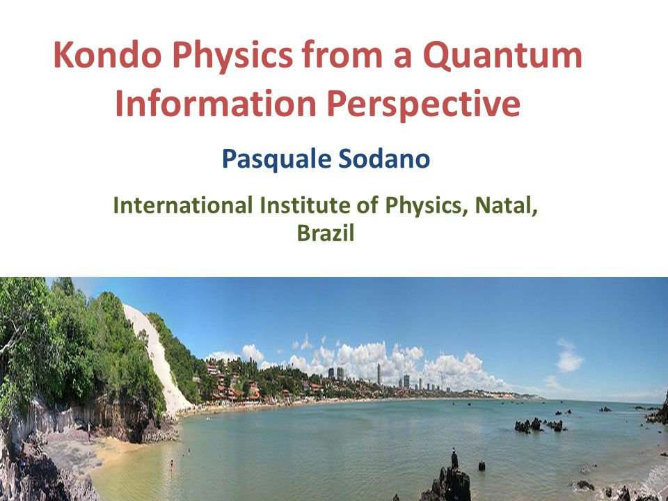 Kondo Physics from a Quantum Information Perspective Pasquale Sodano International Institute of Physics, Natal, Brazil 1