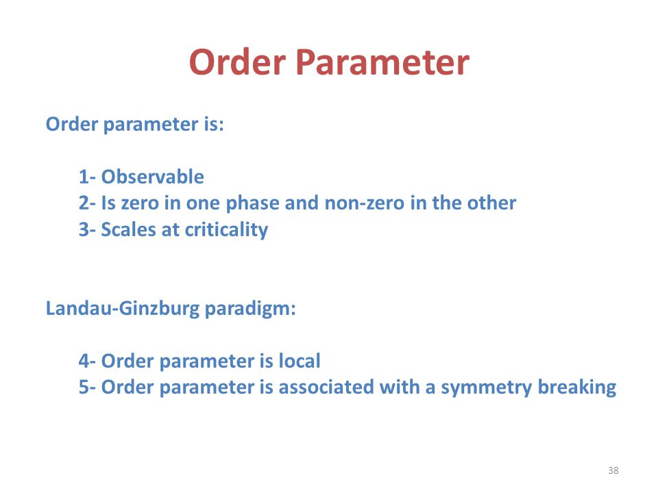Order Parameter Order parameter is: 1- Observable 2- Is zero in one phase and non-zero in the other 3- Scales at criticality Landau-Ginzburg paradigm: 4- Order parameter is local 5- Order parameter is associated with a symmetry breaking 38