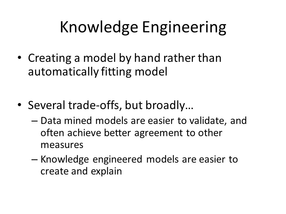 Knowledge Engineering Creating a model by hand rather than automatically fitting model Several trade-offs, but broadly… – Data mined models are easier to validate, and often achieve better agreement to other measures – Knowledge engineered models are easier to create and explain
