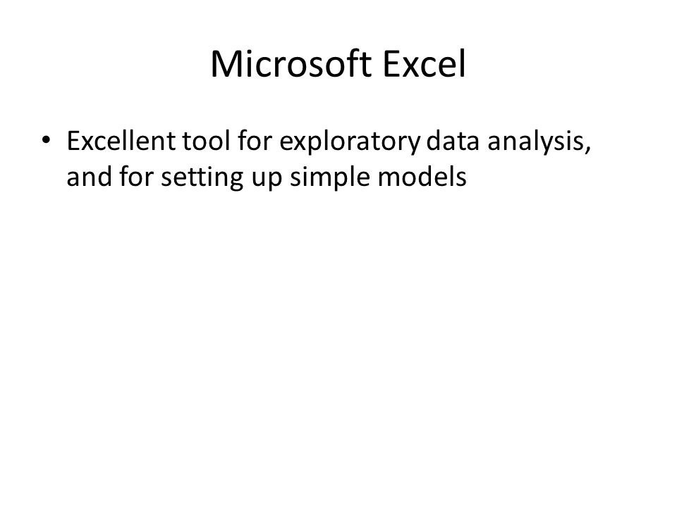 Microsoft Excel Excellent tool for exploratory data analysis, and for setting up simple models