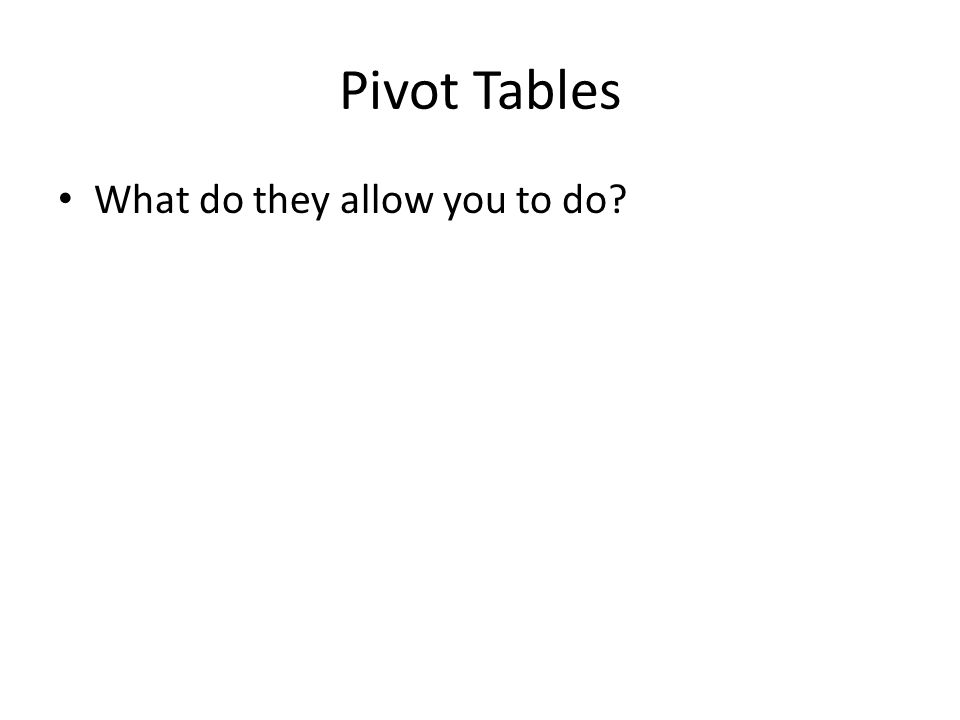 Pivot Tables What do they allow you to do