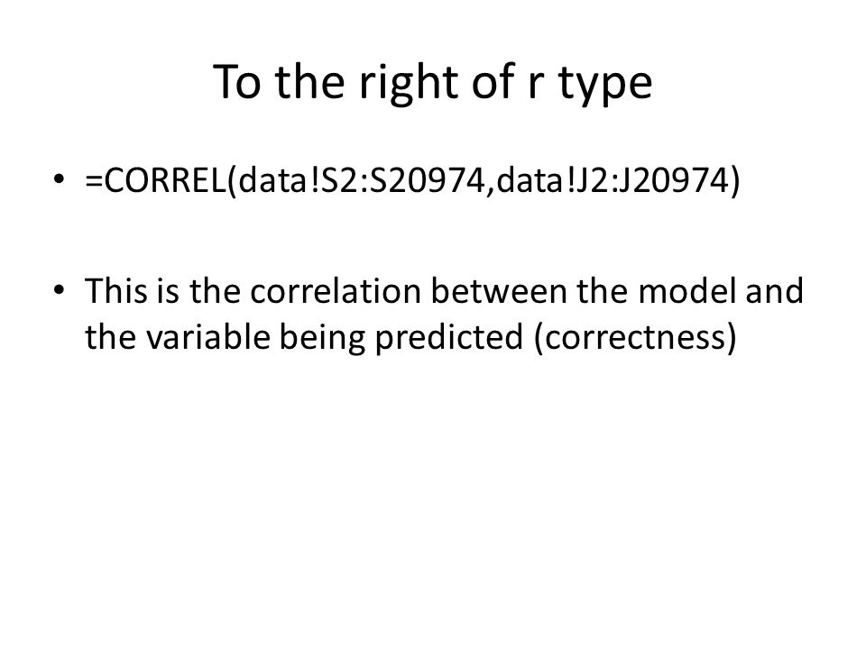To the right of r type =CORREL(data!S2:S20974,data!J2:J20974) This is the correlation between the model and the variable being predicted (correctness)