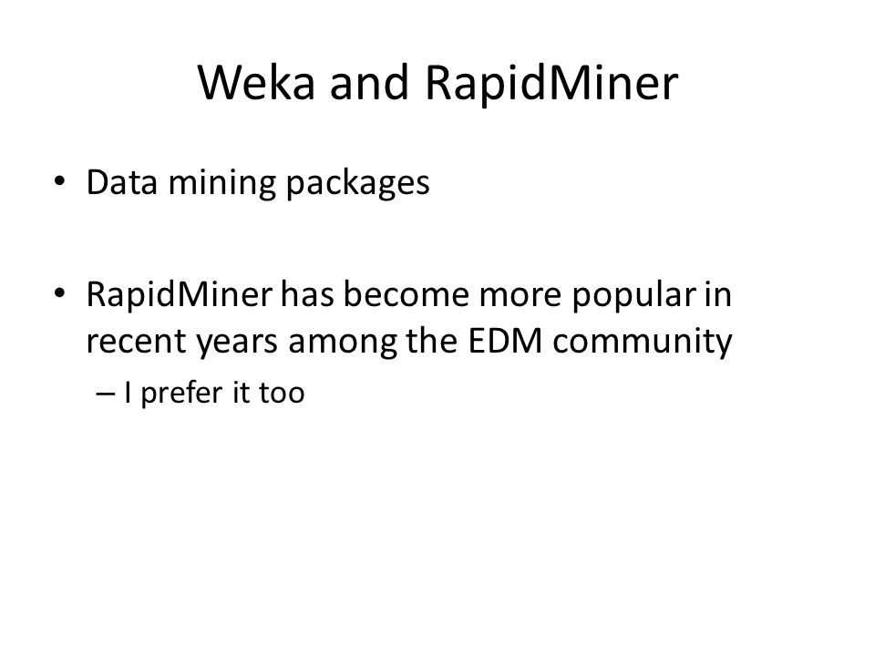 Weka and RapidMiner Data mining packages RapidMiner has become more popular in recent years among the EDM community – I prefer it too