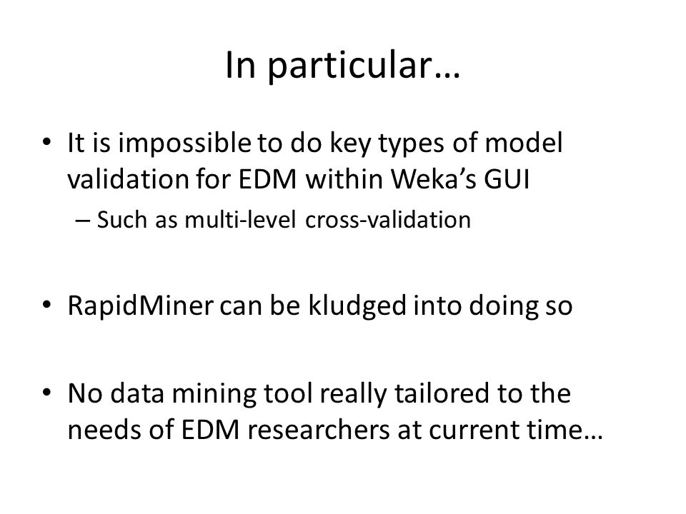 In particular… It is impossible to do key types of model validation for EDM within Weka's GUI – Such as multi-level cross-validation RapidMiner can be kludged into doing so No data mining tool really tailored to the needs of EDM researchers at current time…