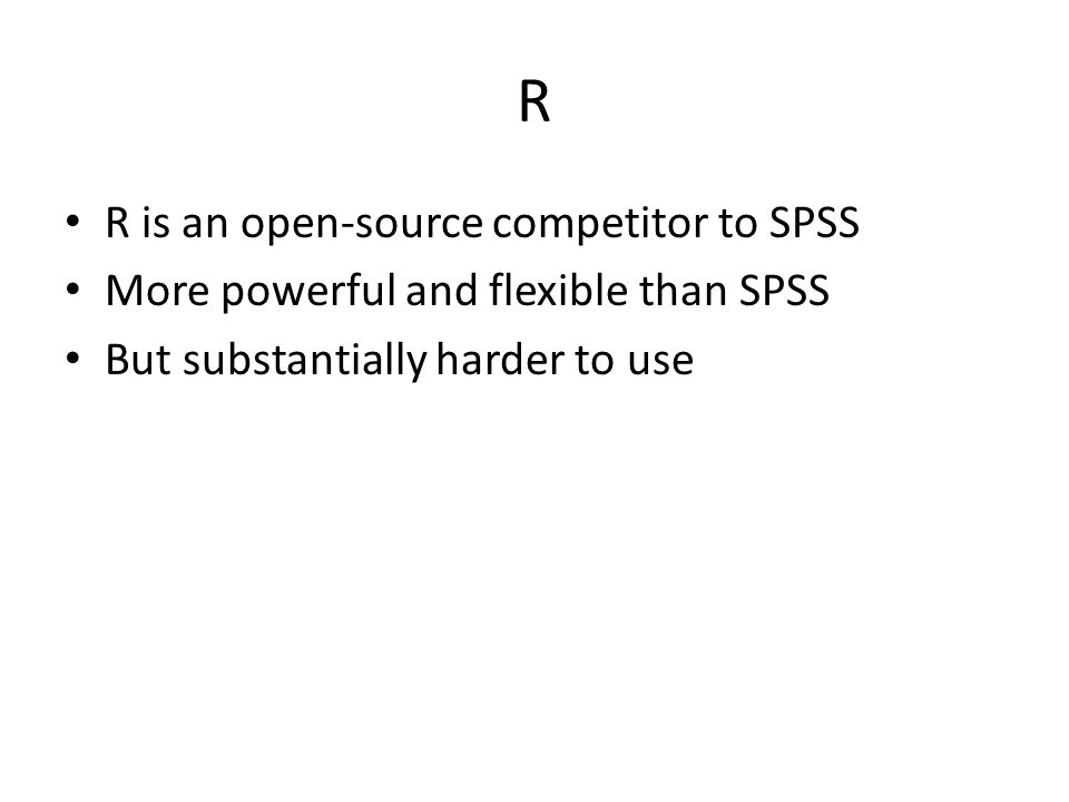 R R is an open-source competitor to SPSS More powerful and flexible than SPSS But substantially harder to use