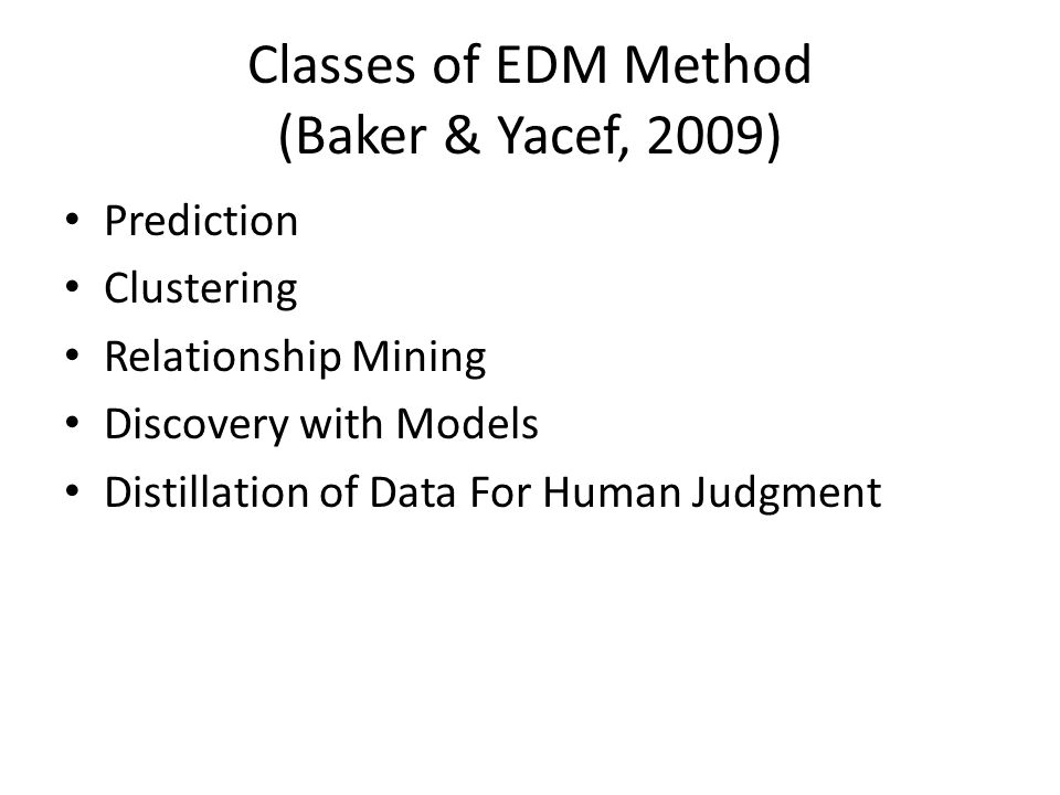 Classes of EDM Method (Baker & Yacef, 2009) Prediction Clustering Relationship Mining Discovery with Models Distillation of Data For Human Judgment
