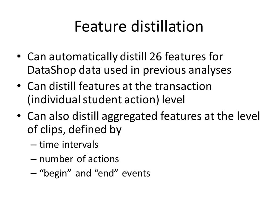 Feature distillation Can automatically distill 26 features for DataShop data used in previous analyses Can distill features at the transaction (individual student action) level Can also distill aggregated features at the level of clips, defined by – time intervals – number of actions – begin and end events