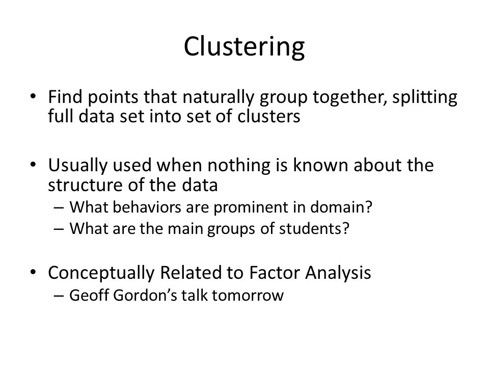 Clustering Find points that naturally group together, splitting full data set into set of clusters Usually used when nothing is known about the structure of the data – What behaviors are prominent in domain.