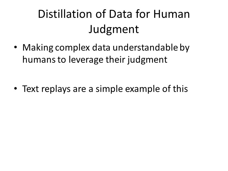 Distillation of Data for Human Judgment Making complex data understandable by humans to leverage their judgment Text replays are a simple example of this