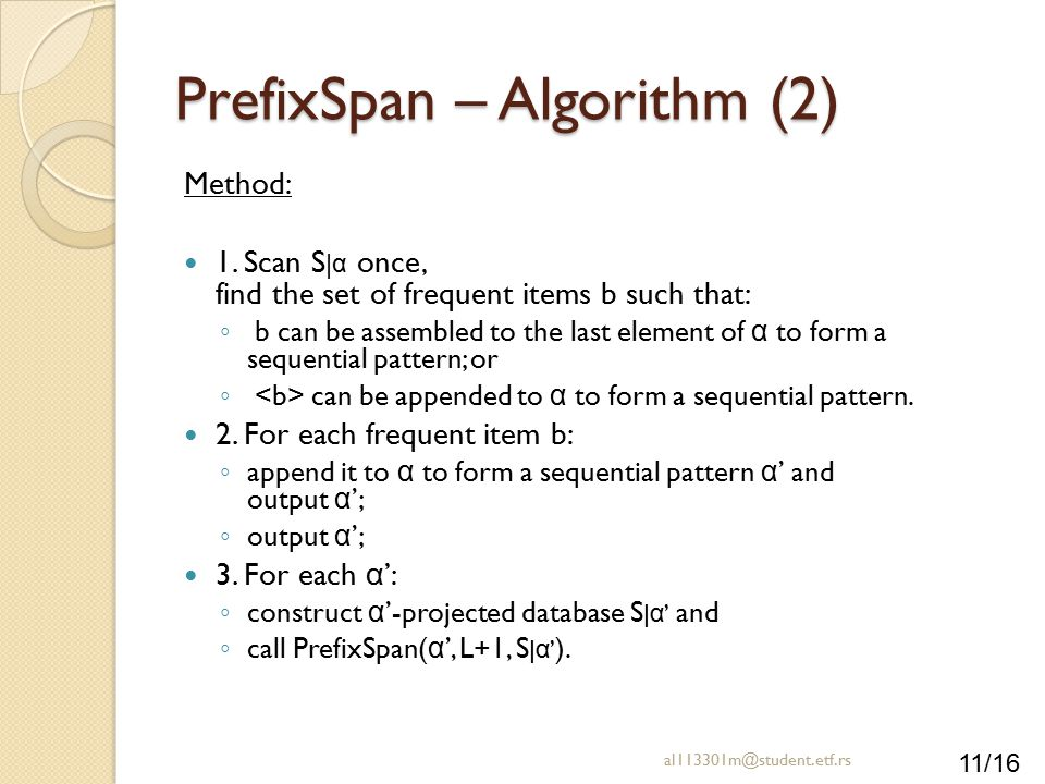 11/16 PrefixSpan – Algorithm (2) Method: 1. Scan S | α once, find the set of frequent items b such that: ◦ b can be assembled to the last element of α