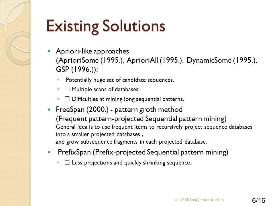 6/16 Existing Solutions Apriori-like approaches (AprioriSome (1995.), AprioriAll (1995.), DynamicSome (1995.), GSP (1996.)): ◦ Potentially huge set of