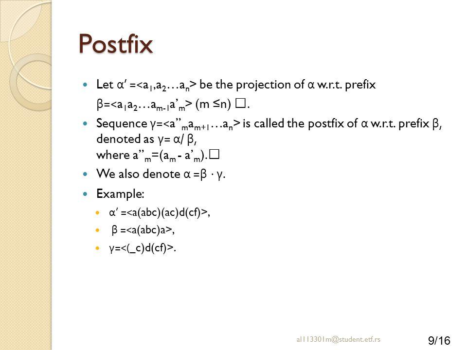 "9/16 Postfix Let α ' = be the projection of α w.r.t. prefix β = (m ≤n) "". Sequence γ = is called the postfix of α w.r.t. prefix β, denoted as γ = α /"