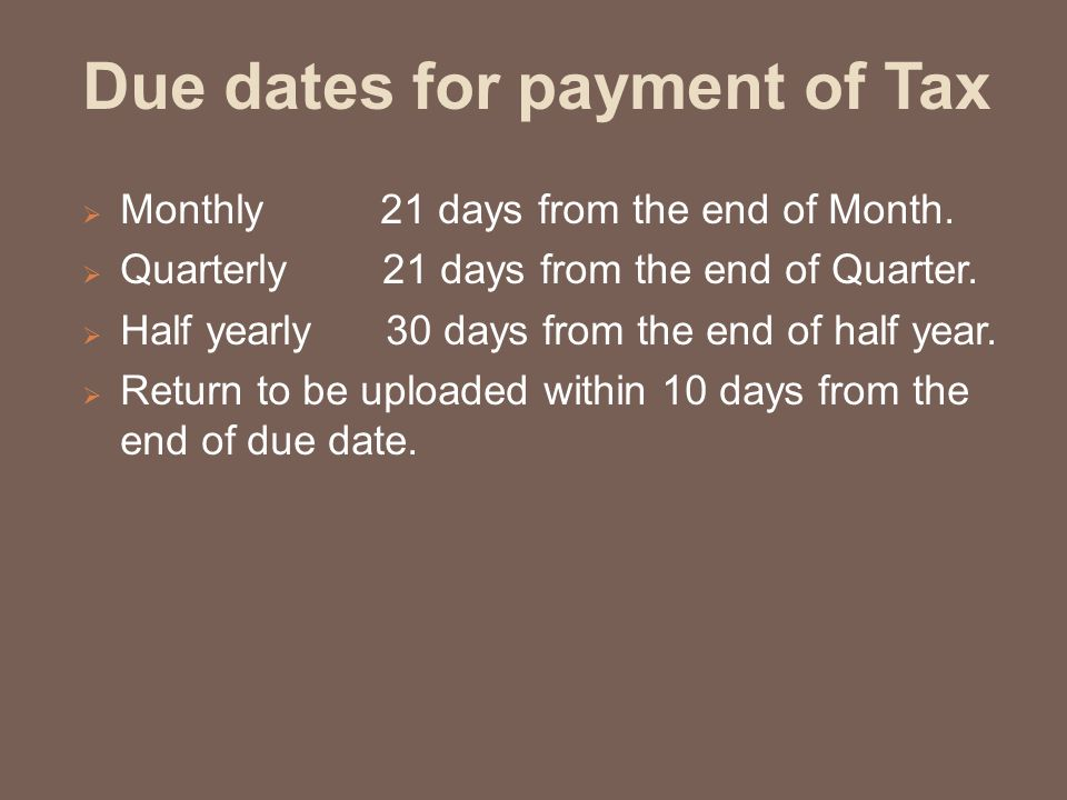 Due dates for payment of Tax  Monthly 21 days from the end of Month.