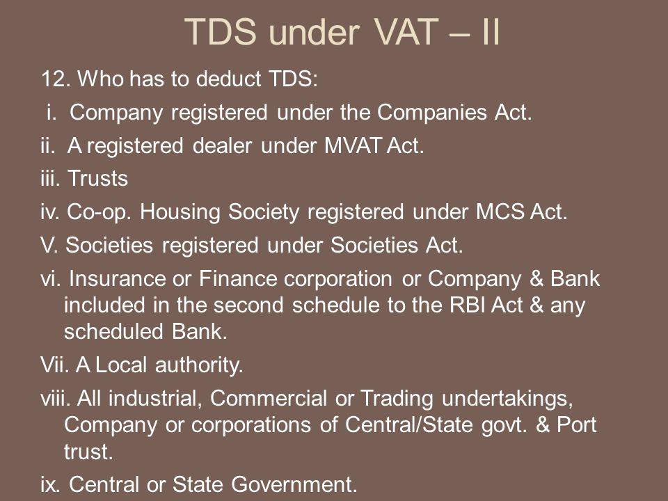 TDS under VAT – II 12. Who has to deduct TDS: i. Company registered under the Companies Act.