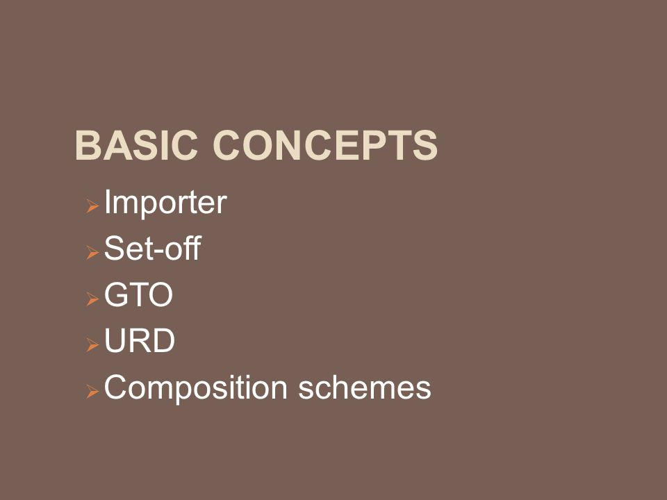 BASIC CONCEPTS  Importer  Set-off  GTO  URD  Composition schemes