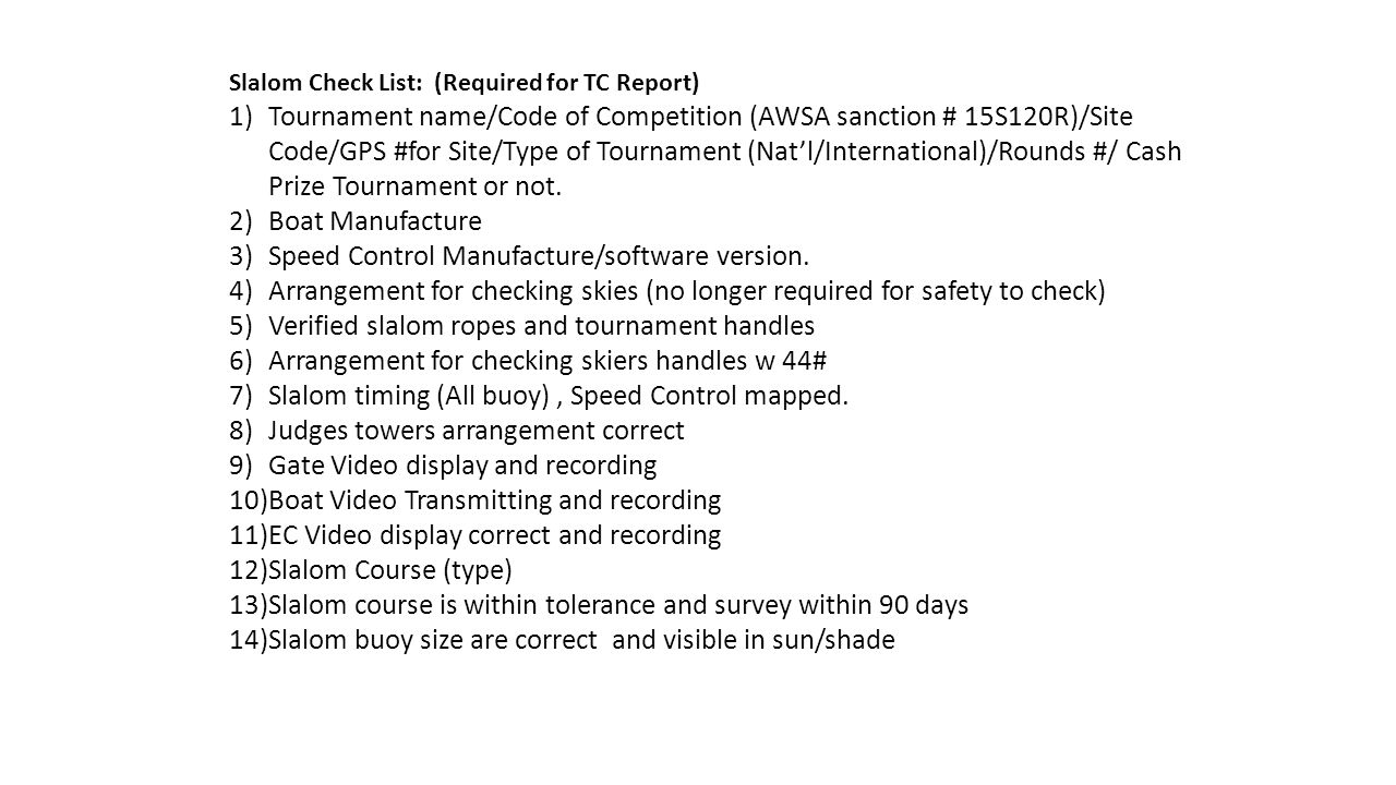 Slalom Check List: (Required for TC Report) 1)Tournament name/Code of Competition (AWSA sanction # 15S120R)/Site Code/GPS #for Site/Type of Tournament (Nat'l/International)/Rounds #/ Cash Prize Tournament or not.