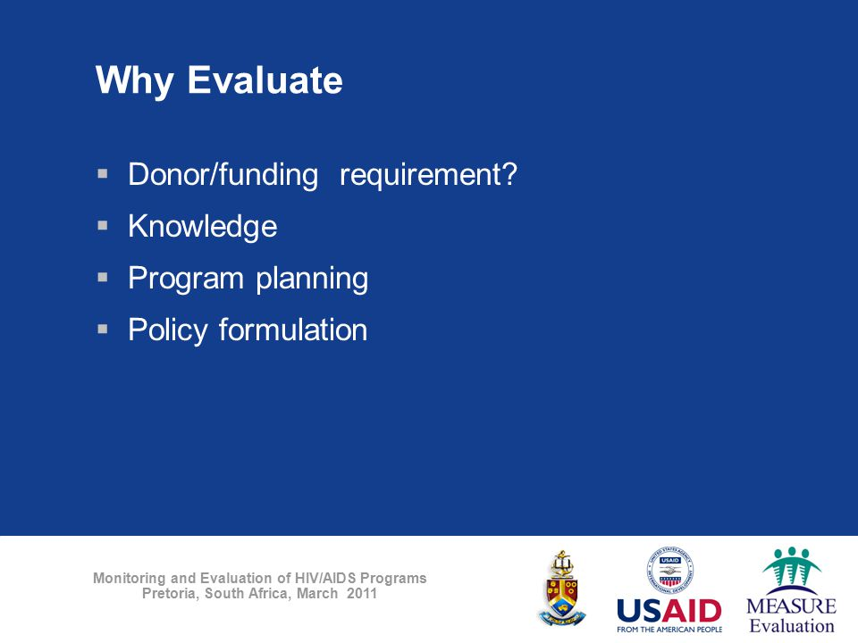 Monitoring and Evaluation of HIV/AIDS Programs Pretoria, South Africa, March 2011 Why Evaluate  Donor/funding requirement?  Knowledge  Program plan