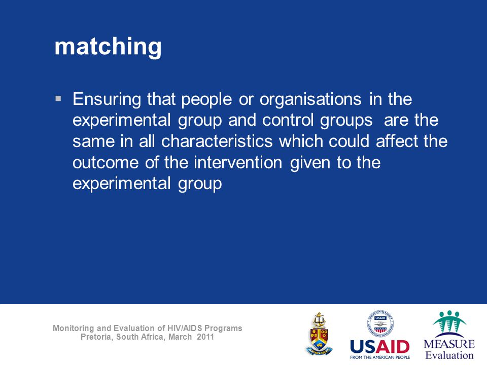 Monitoring and Evaluation of HIV/AIDS Programs Pretoria, South Africa, March 2011 matching  Ensuring that people or organisations in the experimental