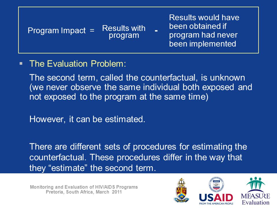 Monitoring and Evaluation of HIV/AIDS Programs Pretoria, South Africa, March 2011  The Evaluation Problem: The second term, called the counterfactual